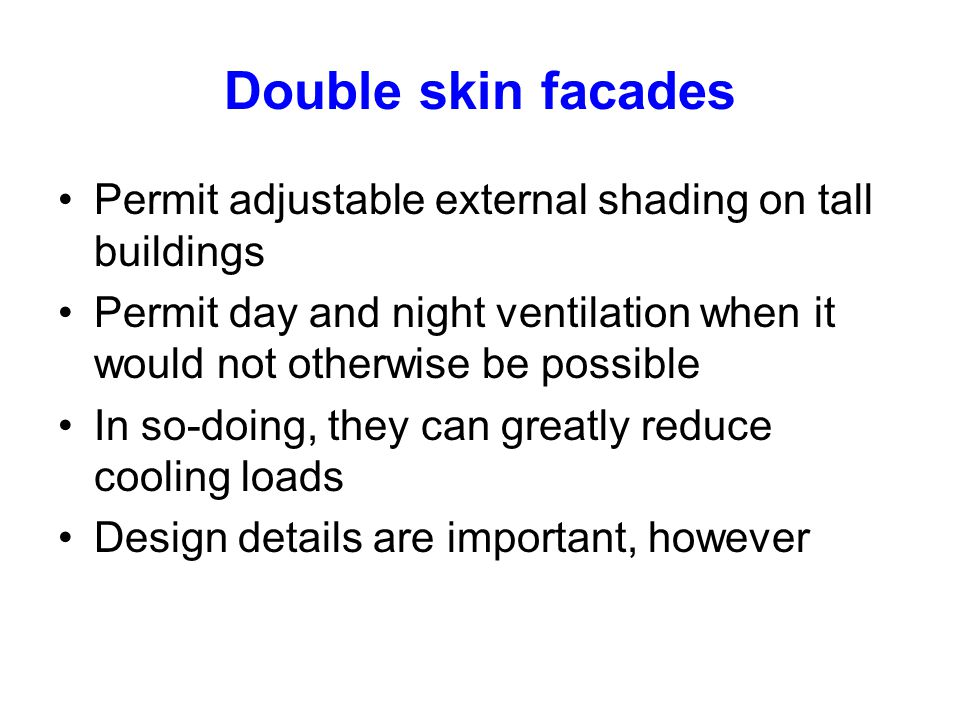 Double skin facades Permit adjustable external shading on tall buildings. Permit day and night ventilation when it would not otherwise be possible.