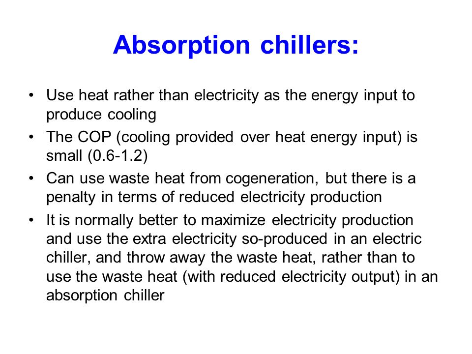 Absorption chillers: Use heat rather than electricity as the energy input to produce cooling.