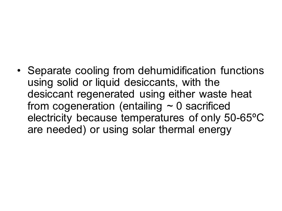 Separate cooling from dehumidification functions using solid or liquid desiccants, with the desiccant regenerated using either waste heat from cogeneration (entailing ~ 0 sacrificed electricity because temperatures of only 50-65ºC are needed) or using solar thermal energy
