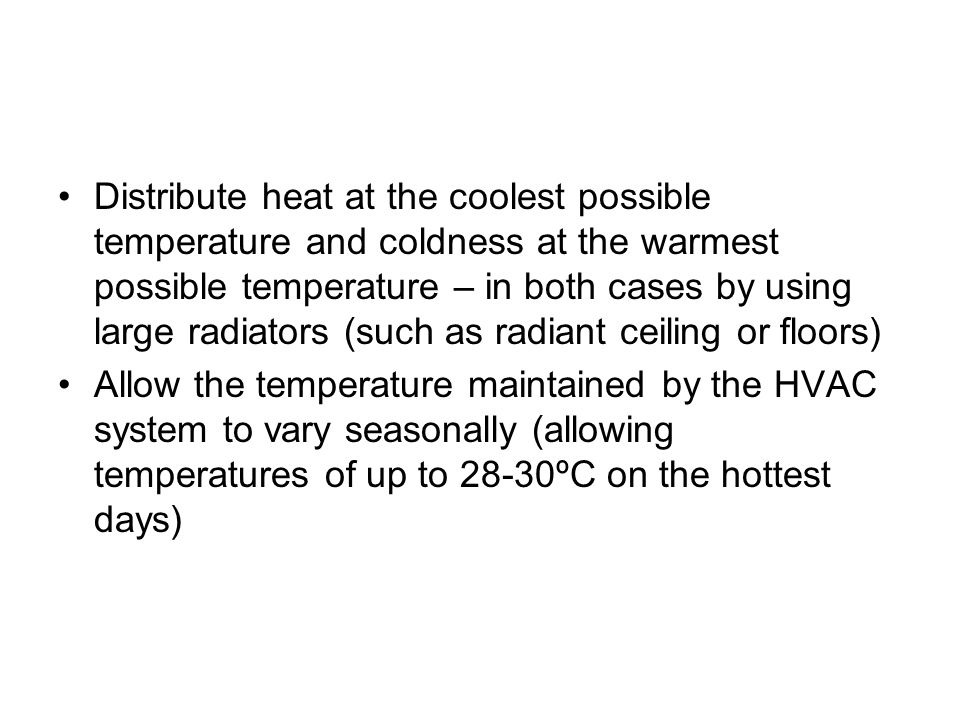Distribute heat at the coolest possible temperature and coldness at the warmest possible temperature – in both cases by using large radiators (such as radiant ceiling or floors)