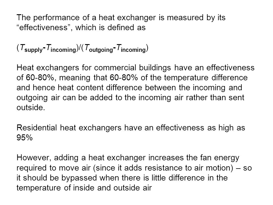 The performance of a heat exchanger is measured by its effectiveness , which is defined as (Tsupply-Tincoming)/(Toutgoing-Tincoming) Heat exchangers for commercial buildings have an effectiveness of 60-80%, meaning that 60-80% of the temperature difference and hence heat content difference between the incoming and outgoing air can be added to the incoming air rather than sent outside.