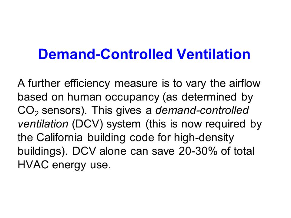 Demand-Controlled Ventilation A further efficiency measure is to vary the airflow based on human occupancy (as determined by CO2 sensors).