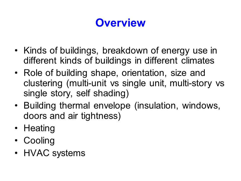 Overview Kinds of buildings, breakdown of energy use in different kinds of buildings in different climates.