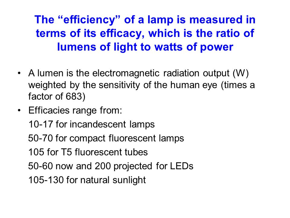 The efficiency of a lamp is measured in terms of its efficacy, which is the ratio of lumens of light to watts of power