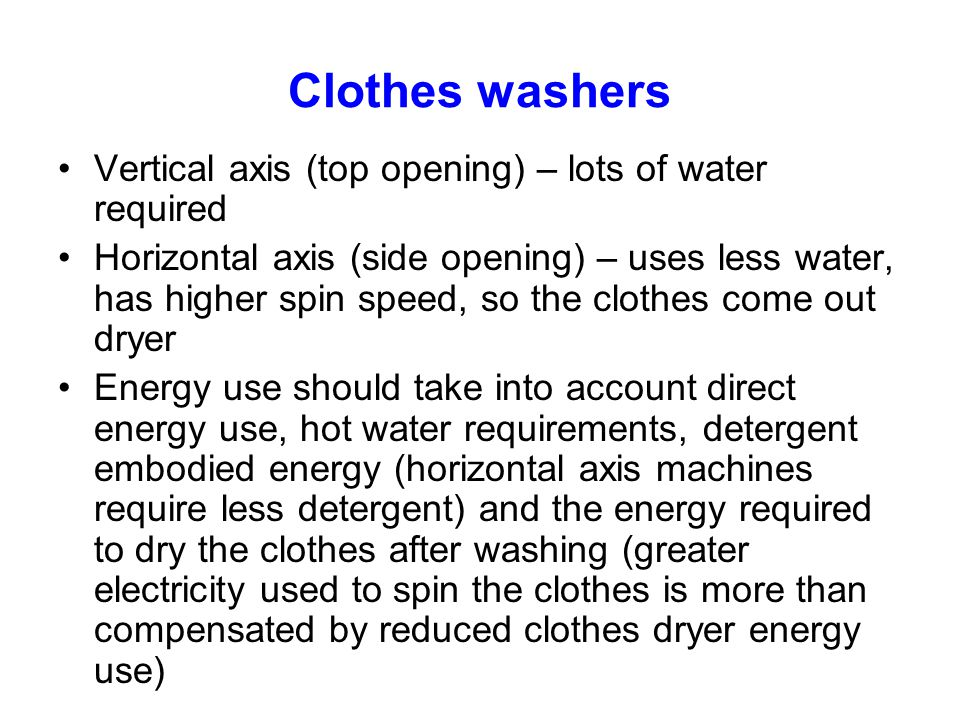 Clothes washers Vertical axis (top opening) – lots of water required