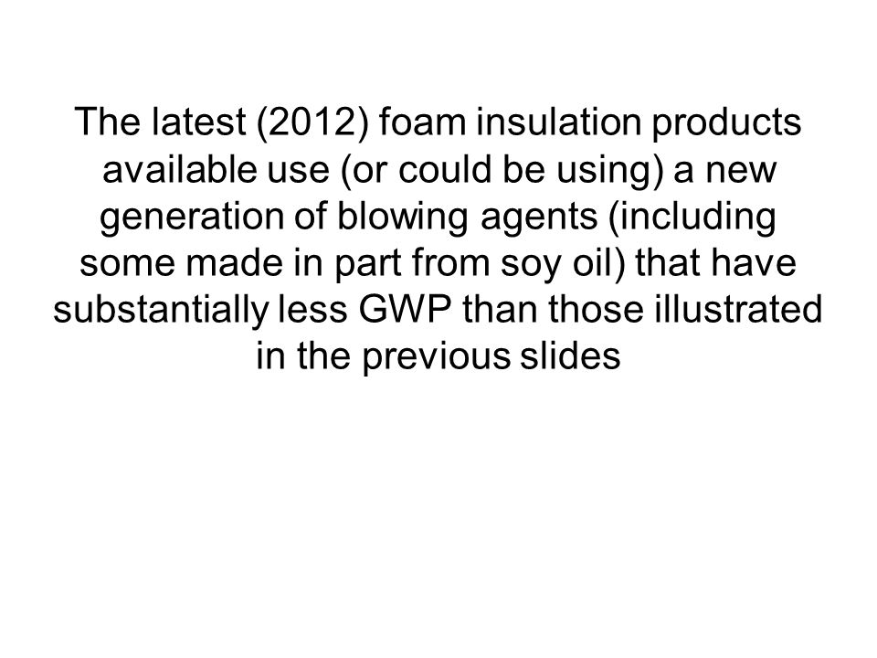 The latest (2012) foam insulation products available use (or could be using) a new generation of blowing agents (including some made in part from soy oil) that have substantially less GWP than those illustrated in the previous slides