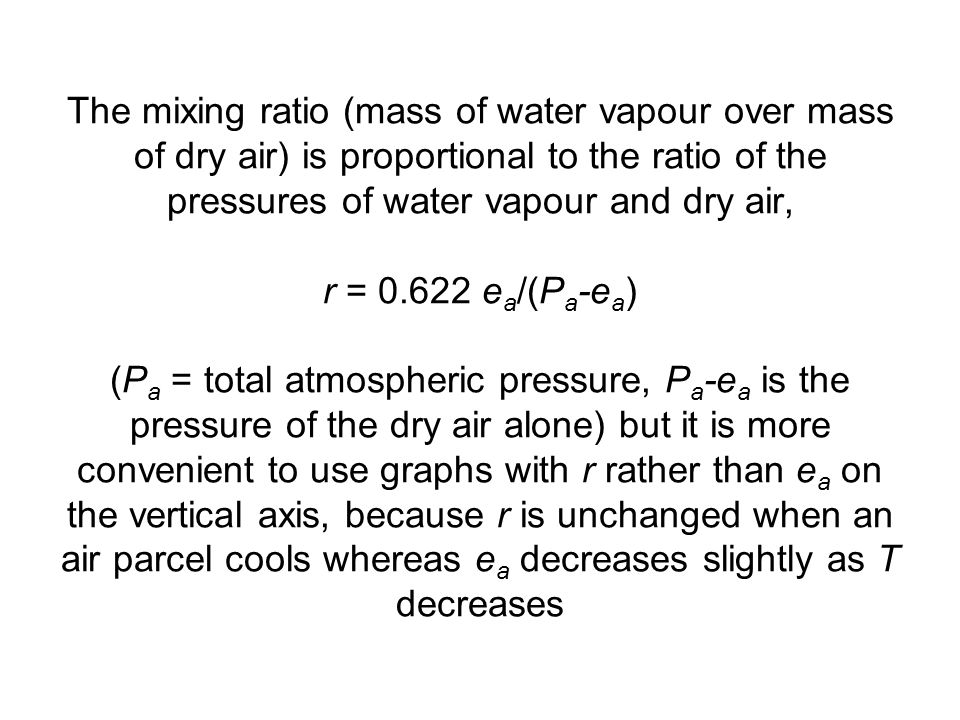 The mixing ratio (mass of water vapour over mass of dry air) is proportional to the ratio of the pressures of water vapour and dry air, r = 0.622 ea/(Pa-ea) (Pa = total atmospheric pressure, Pa-ea is the pressure of the dry air alone) but it is more convenient to use graphs with r rather than ea on the vertical axis, because r is unchanged when an air parcel cools whereas ea decreases slightly as T decreases