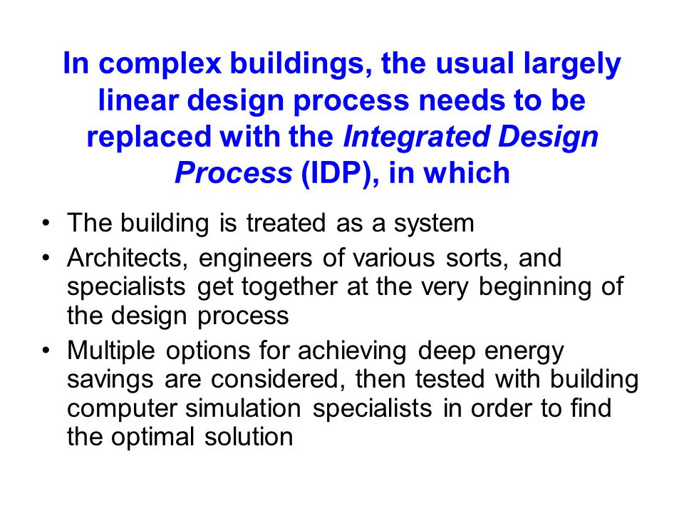 In complex buildings, the usual largely linear design process needs to be replaced with the Integrated Design Process (IDP), in which