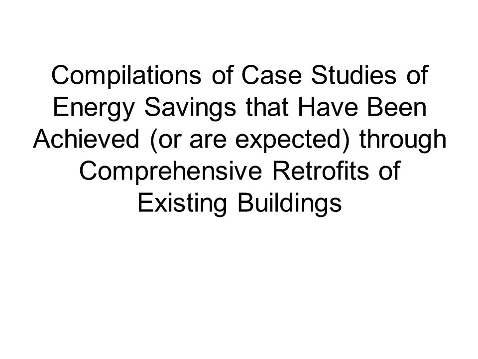 Compilations of Case Studies of Energy Savings that Have Been Achieved (or are expected) through Comprehensive Retrofits of Existing Buildings