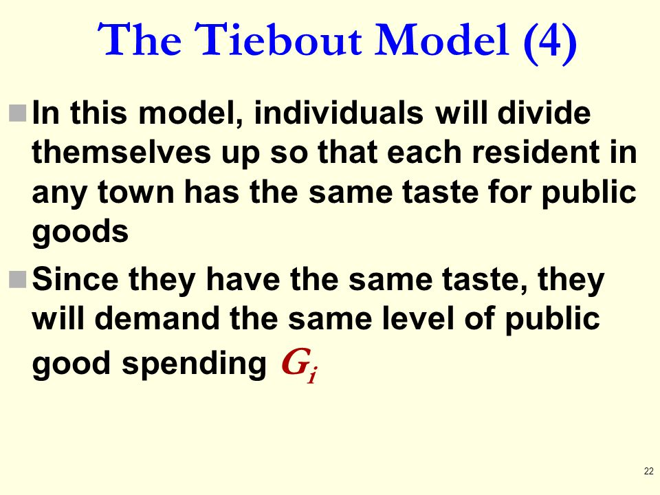 The Tiebout Model (4) In this model, individuals will divide themselves up so that each resident in any town has the same taste for public goods.