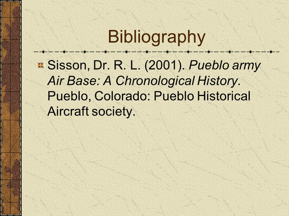 Bibliography Sisson, Dr. R. L. (2001). Pueblo army Air Base: A Chronological History.