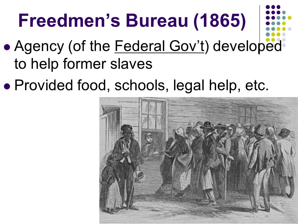Freedmen's Bureau (1865) Agency (of the Federal Gov't) developed to help former slaves.