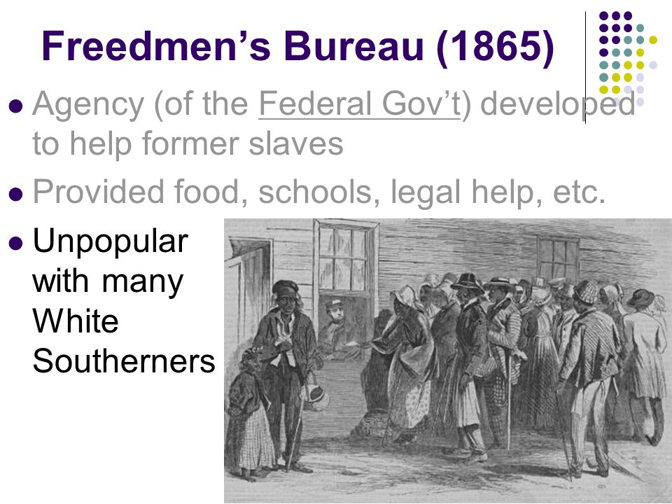 Freedmen's Bureau (1865) Agency (of the Federal Gov't) developed to help former slaves. Provided food, schools, legal help, etc.