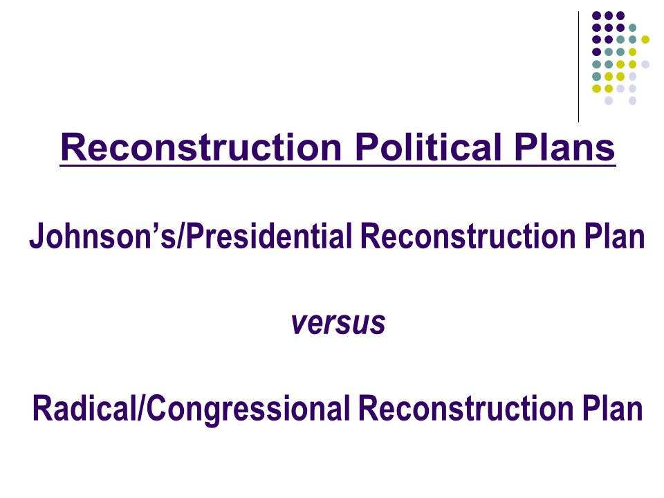 Reconstruction Political Plans Johnson's/Presidential Reconstruction Plan versus Radical/Congressional Reconstruction Plan