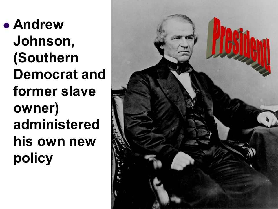 Andrew Johnson, (Southern Democrat and former slave owner) administered his own new policy