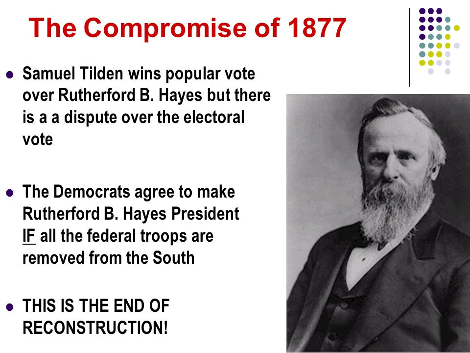 The Compromise of 1877 Samuel Tilden wins popular vote over Rutherford B. Hayes but there is a a dispute over the electoral vote.