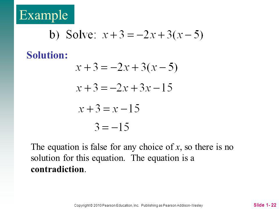 Example Solution: The equation is false for any choice of x, so there is no solution for this equation. The equation is a contradiction.