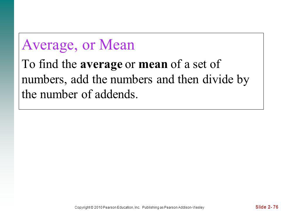 Average, or Mean To find the average or mean of a set of numbers, add the numbers and then divide by the number of addends.