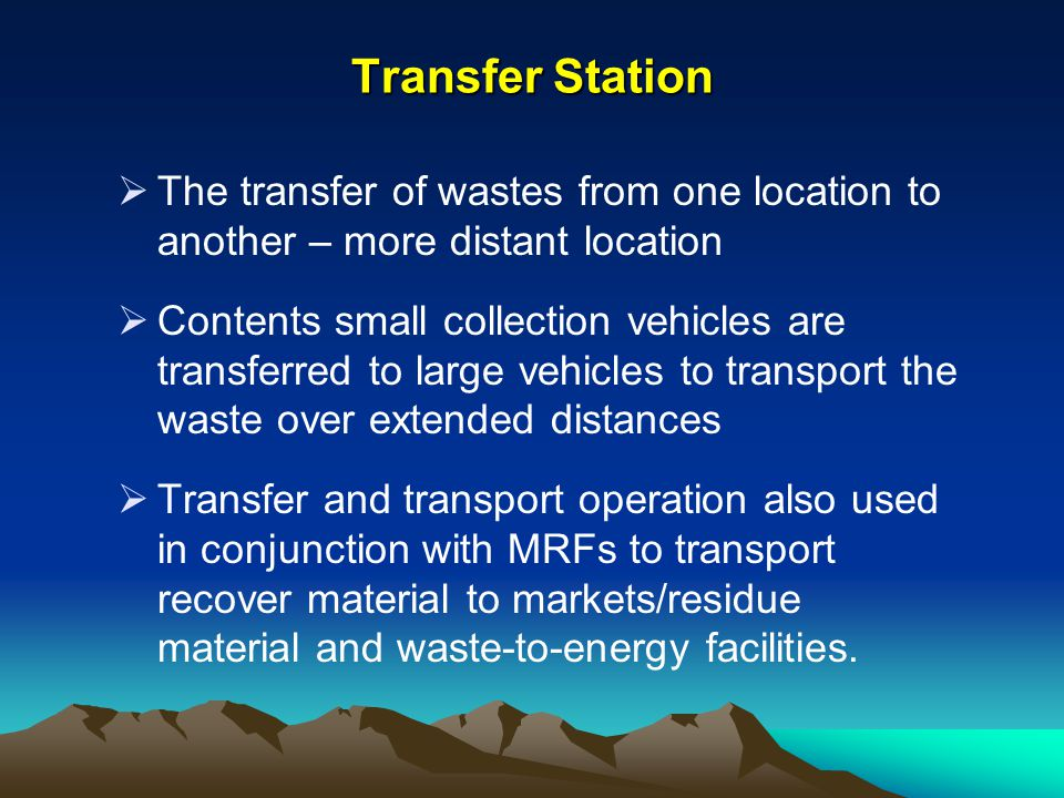 Transfer Station The transfer of wastes from one location to another – more distant location.