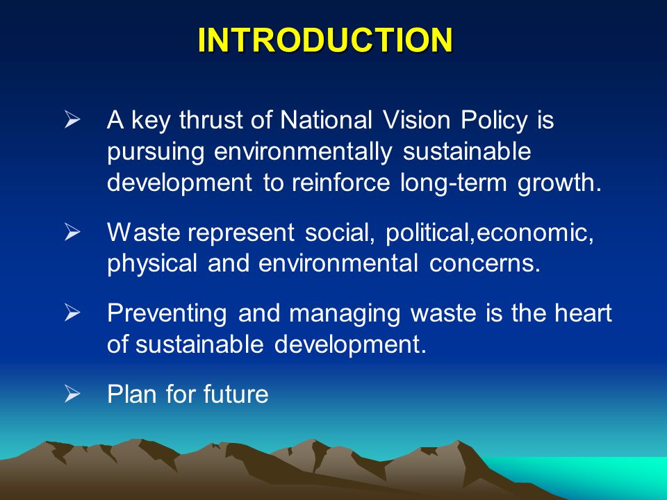 INTRODUCTION A key thrust of National Vision Policy is pursuing environmentally sustainable development to reinforce long-term growth.