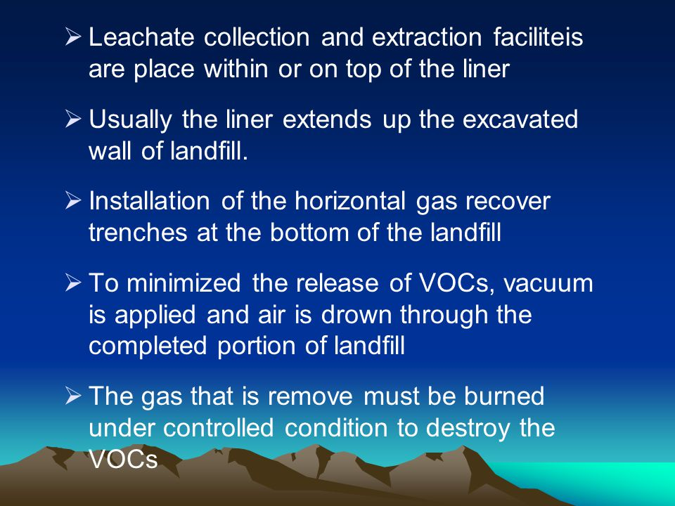 Leachate collection and extraction faciliteis are place within or on top of the liner