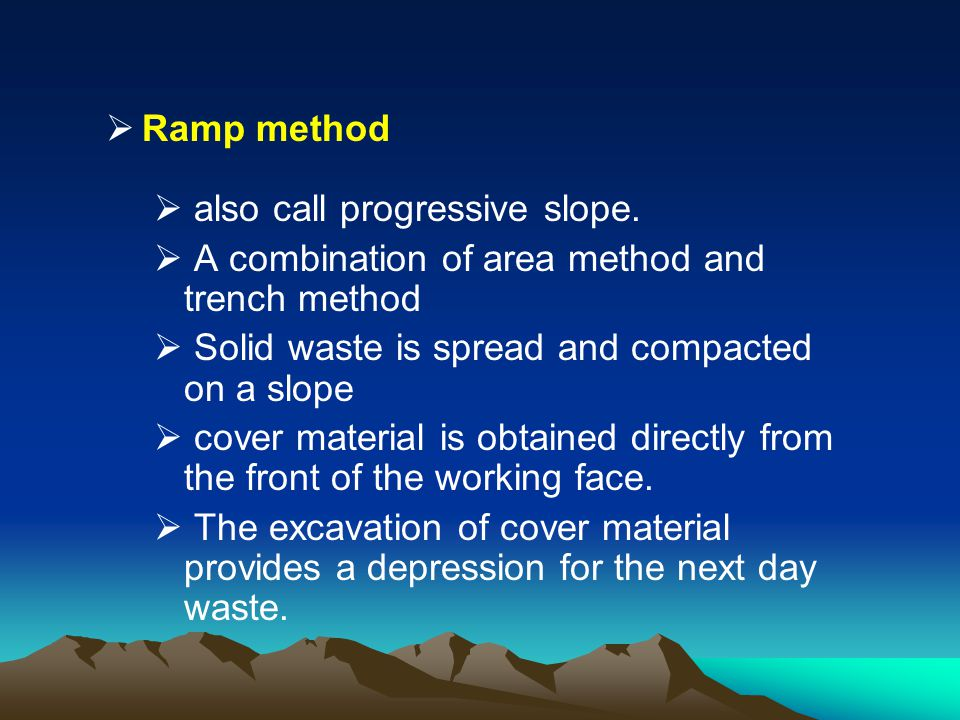 Ramp method also call progressive slope. A combination of area method and trench method. Solid waste is spread and compacted on a slope.