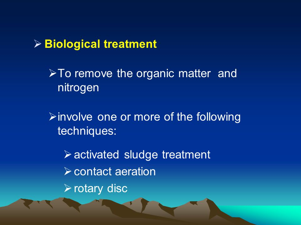 Biological treatment To remove the organic matter and nitrogen. involve one or more of the following techniques: