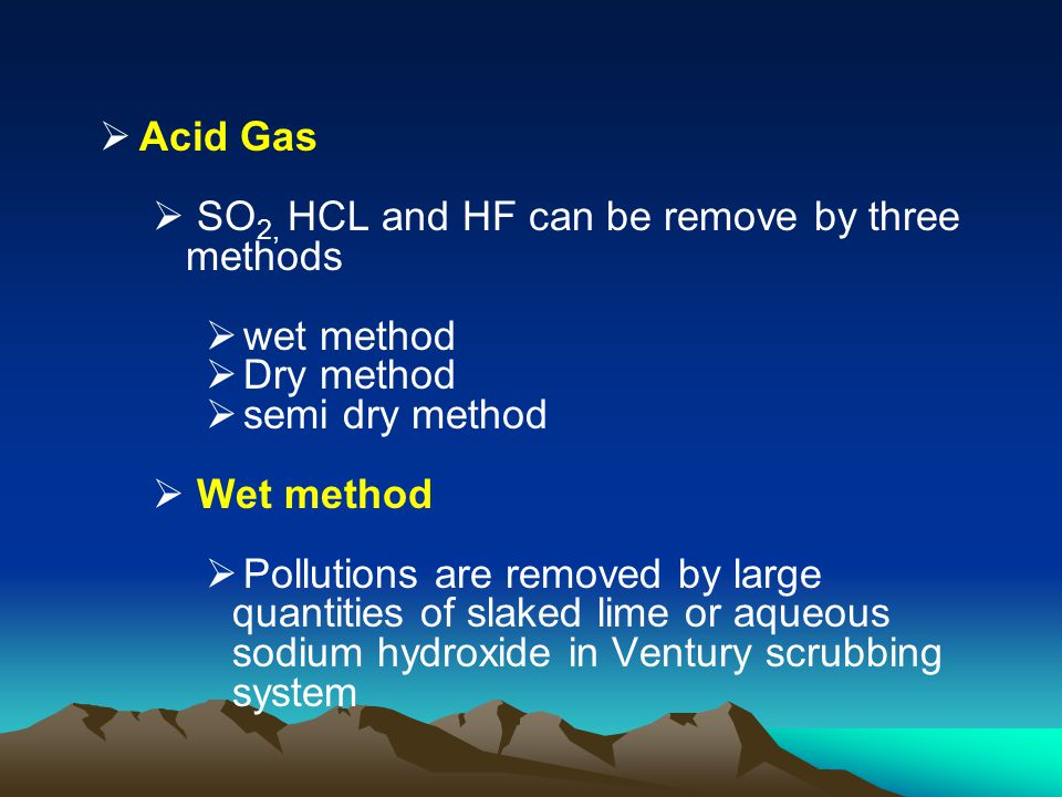 Acid Gas SO2, HCL and HF can be remove by three methods. wet method. Dry method. semi dry method.