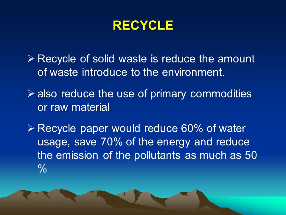 RECYCLE Recycle of solid waste is reduce the amount of waste introduce to the environment.