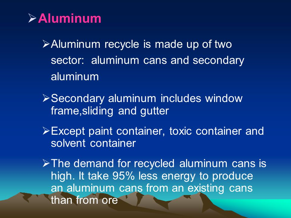 Aluminum Aluminum recycle is made up of two sector: aluminum cans and secondary aluminum.