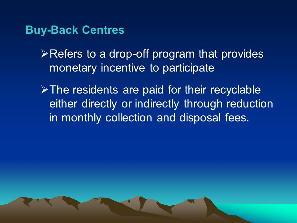 Buy-Back Centres Refers to a drop-off program that provides monetary incentive to participate.