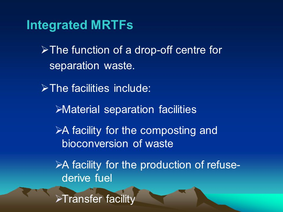 Integrated MRTFs The function of a drop-off centre for separation waste. The facilities include: Material separation facilities.