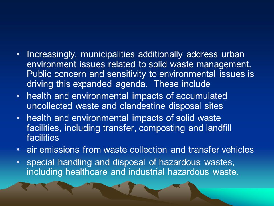 Increasingly, municipalities additionally address urban environment issues related to solid waste management. Public concern and sensitivity to environmental issues is driving this expanded agenda. These include