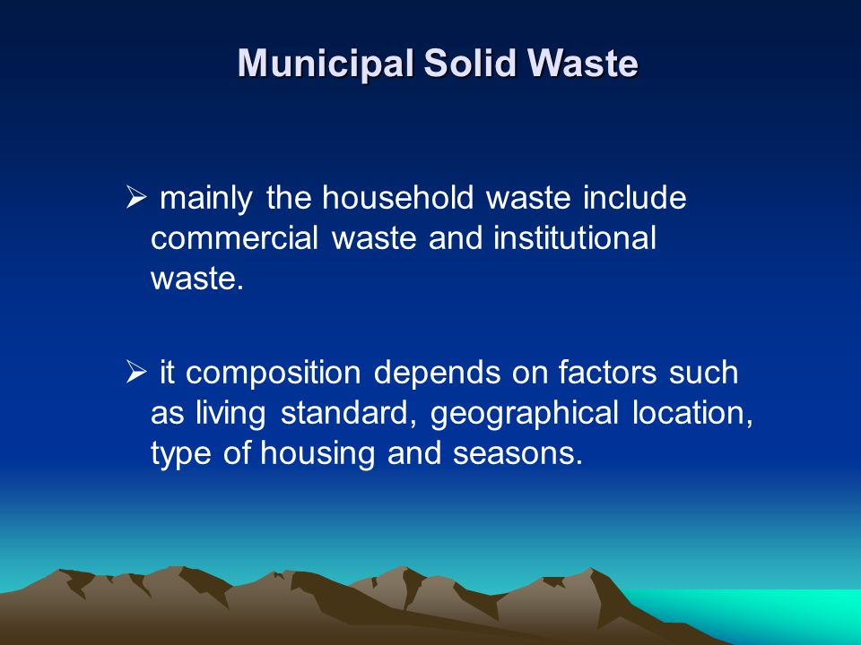 Municipal Solid Waste mainly the household waste include commercial waste and institutional waste.