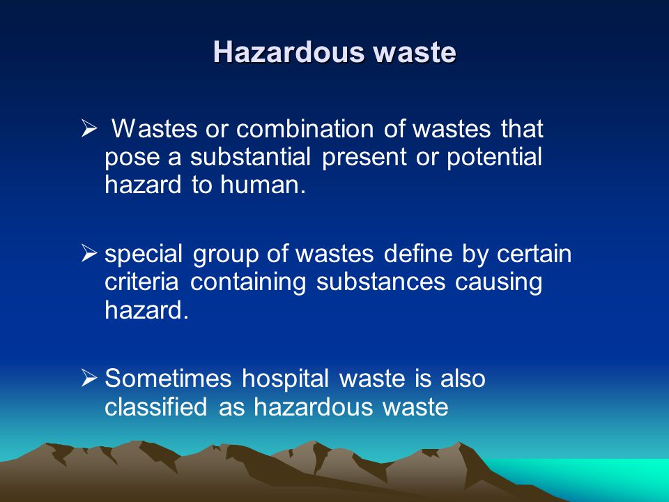 Hazardous waste Wastes or combination of wastes that pose a substantial present or potential hazard to human.