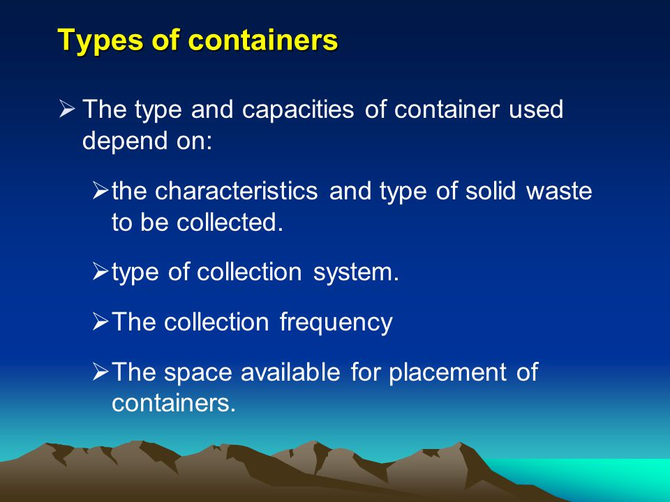 Types of containers The type and capacities of container used depend on: the characteristics and type of solid waste to be collected.
