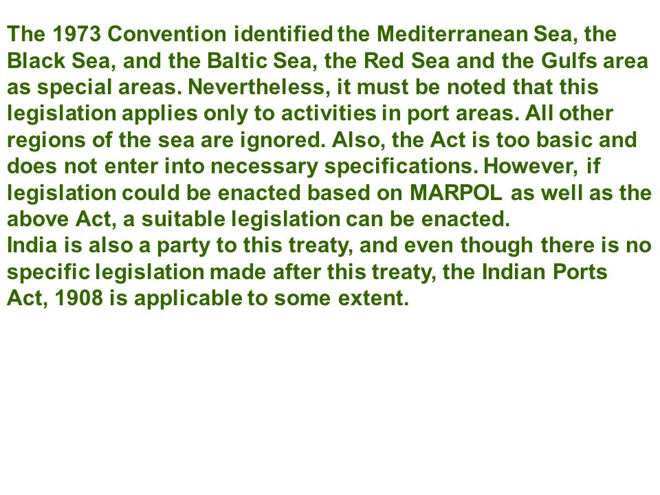 The 1973 Convention identified the Mediterranean Sea, the Black Sea, and the Baltic Sea, the Red Sea and the Gulfs area as special areas. Nevertheless, it must be noted that this legislation applies only to activities in port areas. All other regions of the sea are ignored. Also, the Act is too basic and does not enter into necessary specifications. However, if legislation could be enacted based on MARPOL as well as the above Act, a suitable legislation can be enacted.