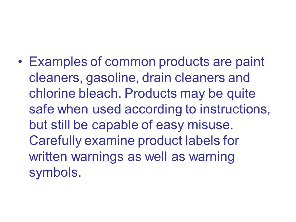 Examples of common products are paint cleaners, gasoline, drain cleaners and chlorine bleach.
