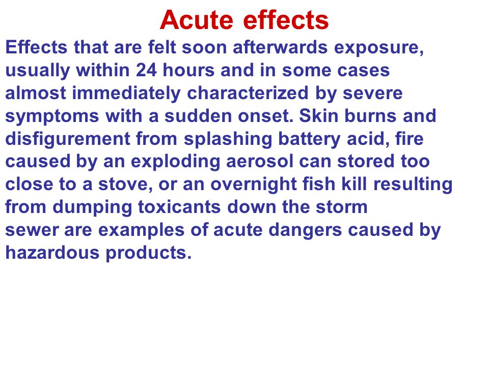 Acute effects Effects that are felt soon afterwards exposure, usually within 24 hours and in some cases.