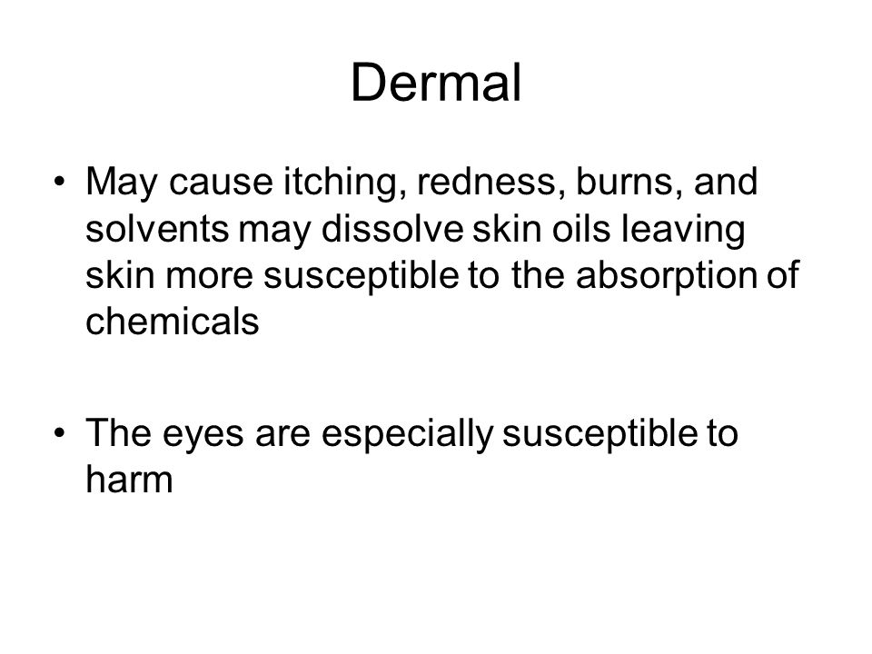 Dermal May cause itching, redness, burns, and solvents may dissolve skin oils leaving skin more susceptible to the absorption of chemicals.