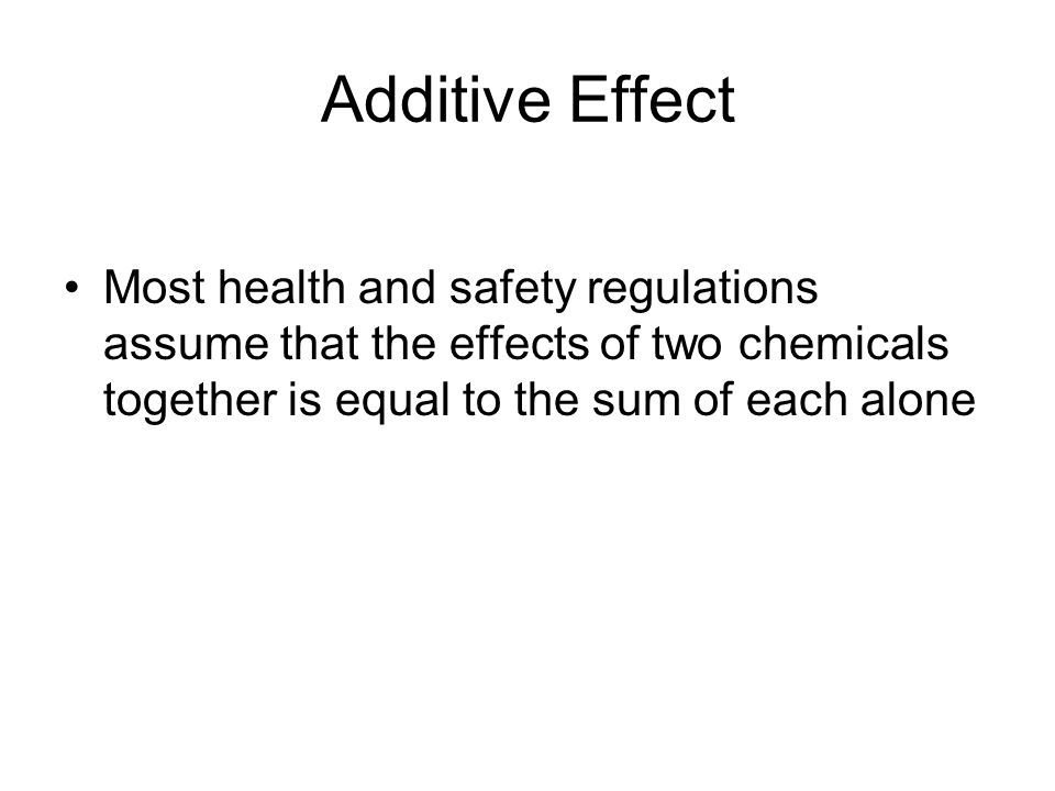 Additive Effect Most health and safety regulations assume that the effects of two chemicals together is equal to the sum of each alone.