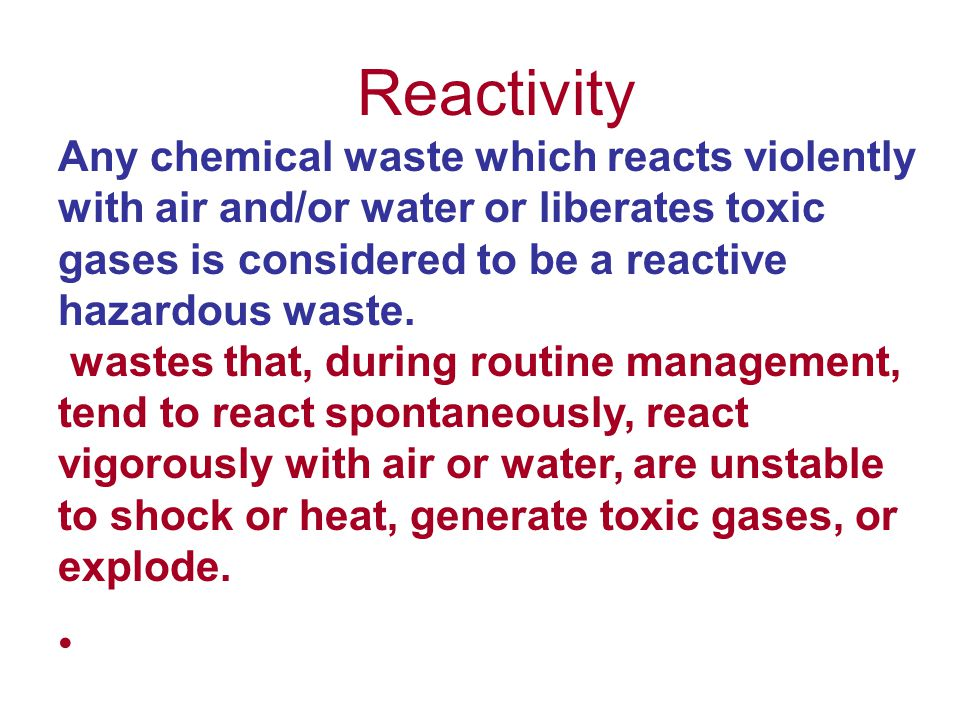 Reactivity Any chemical waste which reacts violently with air and/or water or liberates toxic gases is considered to be a reactive hazardous waste.