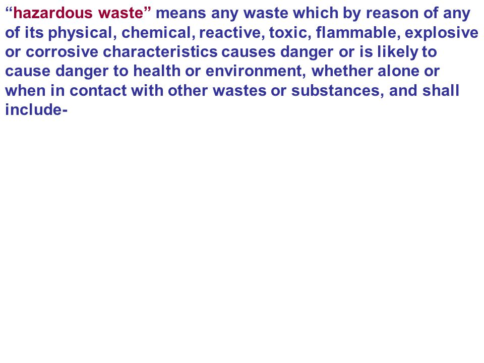 hazardous waste means any waste which by reason of any of its physical, chemical, reactive, toxic, flammable, explosive or corrosive characteristics causes danger or is likely to cause danger to health or environment, whether alone or when in contact with other wastes or substances, and shall include-