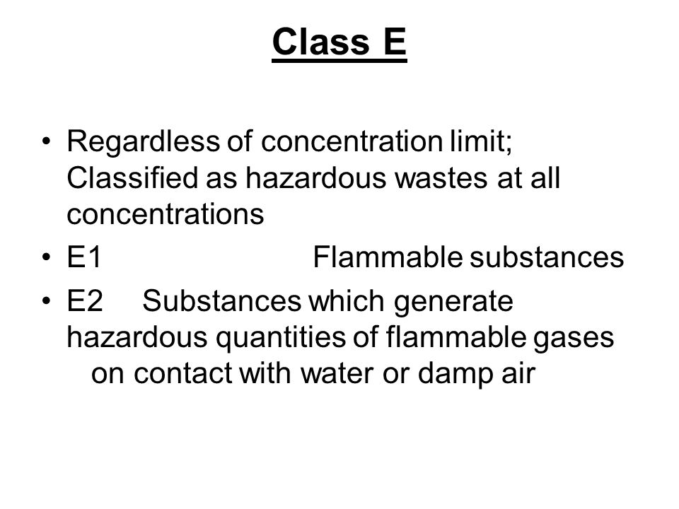 Class E Regardless of concentration limit; Classified as hazardous wastes at all concentrations. E1 Flammable substances.