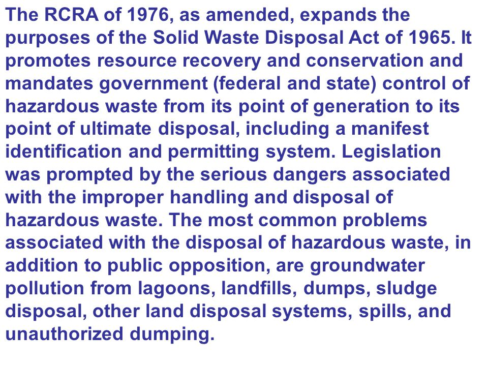 The RCRA of 1976, as amended, expands the purposes of the Solid Waste Disposal Act of 1965. It promotes resource recovery and conservation and