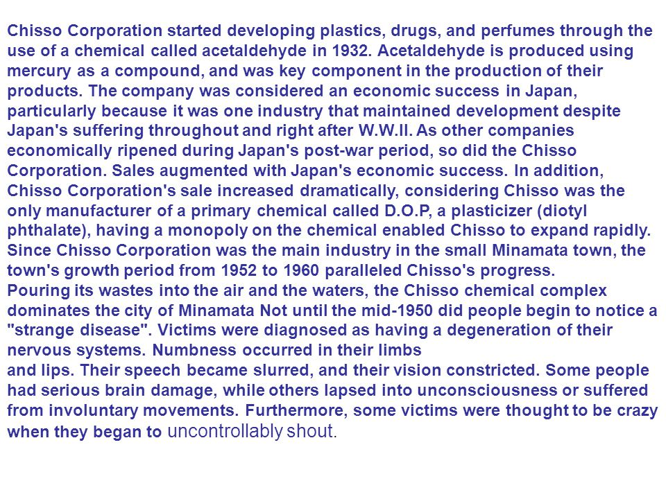 Chisso Corporation started developing plastics, drugs, and perfumes through the use of a chemical called acetaldehyde in 1932. Acetaldehyde is produced using mercury as a compound, and was key component in the production of their products. The company was considered an economic success in Japan, particularly because it was one industry that maintained development despite Japan s suffering throughout and right after W.W.II. As other companies economically ripened during Japan s post-war period, so did the Chisso Corporation. Sales augmented with Japan s economic success. In addition, Chisso Corporation s sale increased dramatically, considering Chisso was the only manufacturer of a primary chemical called D.O.P, a plasticizer (diotyl phthalate), having a monopoly on the chemical enabled Chisso to expand rapidly. Since Chisso Corporation was the main industry in the small Minamata town, the town s growth period from 1952 to 1960 paralleled Chisso s progress.