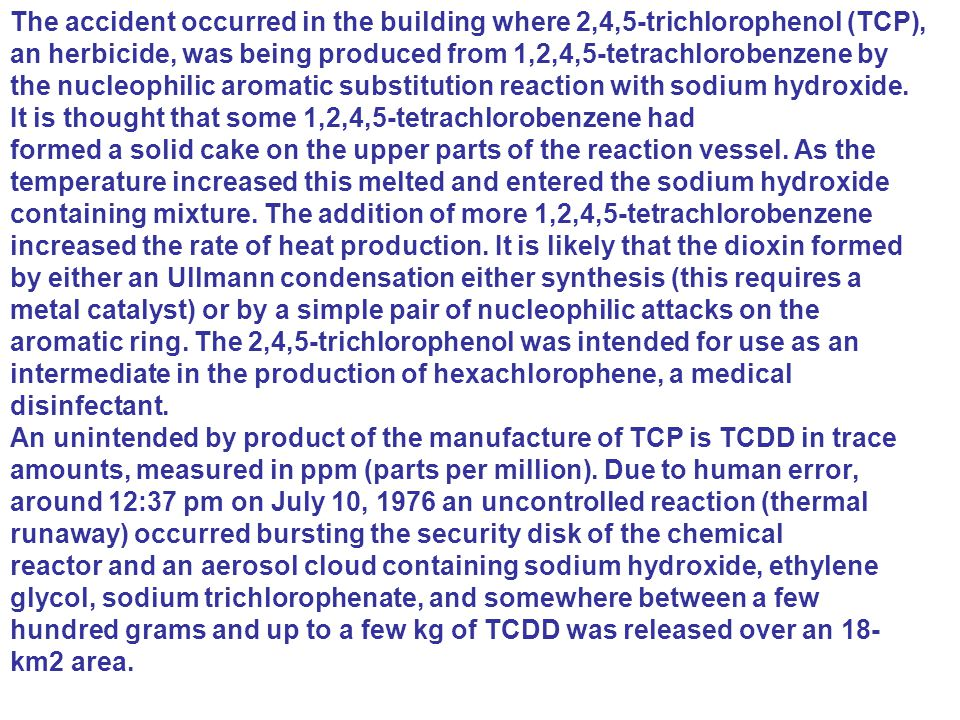 The accident occurred in the building where 2,4,5-trichlorophenol (TCP), an herbicide, was being produced from 1,2,4,5-tetrachlorobenzene by the nucleophilic aromatic substitution reaction with sodium hydroxide. It is thought that some 1,2,4,5-tetrachlorobenzene had