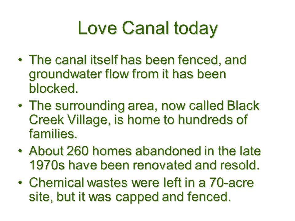 Love Canal today The canal itself has been fenced, and groundwater flow from it has been blocked.
