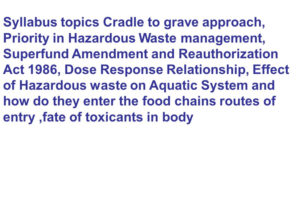 Syllabus topics Cradle to grave approach, Priority in Hazardous Waste management, Superfund Amendment and Reauthorization Act 1986, Dose Response Relationship, Effect of Hazardous waste on Aquatic System and how do they enter the food chains routes of entry ,fate of toxicants in body