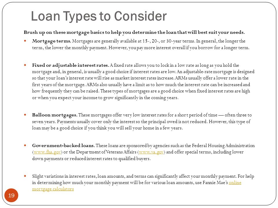 Loan Types to Consider Brush up on these mortgage basics to help you determine the loan that will best suit your needs.